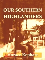 Our Southern Highlanders [Illustrated] ebook by Horace Kephart