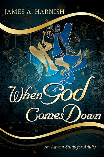 When God Comes Down - An Advent Study for Adults eBook by James A. Harnish