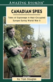 Canadian Spies - Tales of Espionage in Nazi-Occupied Europe During World War II ebook by Tom Douglas