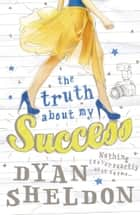 The Truth About My Success ebook by Dyan Sheldon