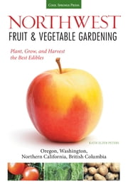 Northwest Fruit & Vegetable Gardening - Plant, Grow, and Harvest the Best Edibles - Oregon, Washington, northern California, British Columbia ebook by Katie Elzer-Peters