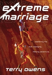 Extreme Marriage - Mastering the Ever-Changing, Life-Long Adventure ebook by Terry Owens