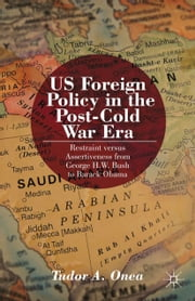 US Foreign Policy in the Post-Cold War Era - Restraint versus Assertiveness From George H. W. Bush To Barack Obama ebook by T. Onea