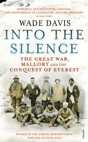Into The Silence - The Great War, Mallory and the Conquest of Everest ebook by Davis Wade