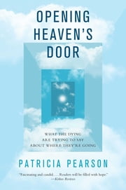 Opening Heaven's Door - What the Dying Are Trying to Say About Where They're Going ebook by Patricia Pearson