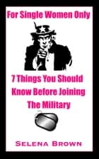 For Single Women Only: 7 Things You Should Know Before Joining The Military ebook by Selena Brown