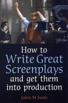 How to Write Great Screenplays and Get them into Production ebook by Linda James