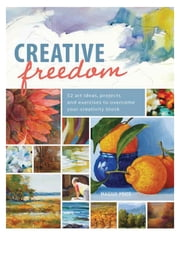 Creative Freedom - 52 Art Ideas, Projects and Exercises to Overcome Your Creativity Block ebook by Maggie Price