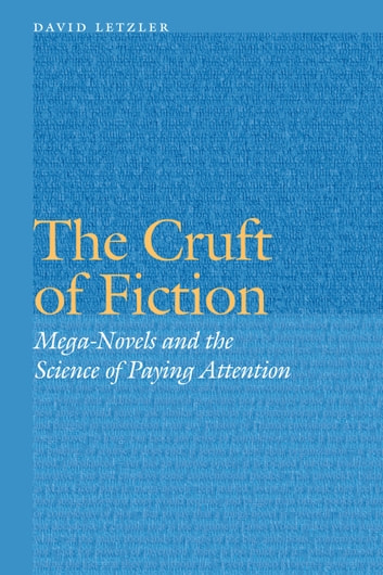 The Cruft of Fiction - Mega-Novels and the Science of Paying Attention ebook by David Letzler