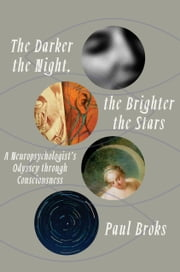 The Darker the Night, the Brighter the Stars - A Neuropsychologist's Odyssey Through Consciousness ebook by Paul Broks