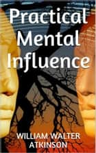 Practical Mental Influence eBook by William W. Atkinson