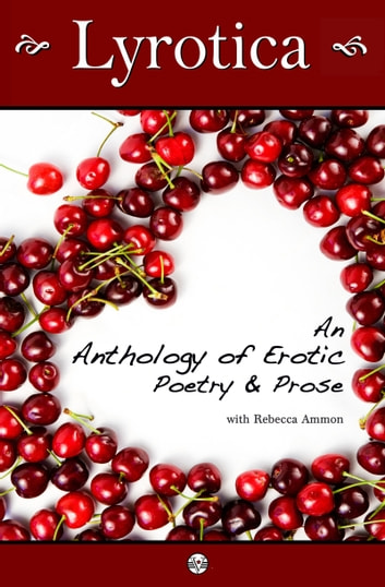 Lyrotica: An Anthology of Erotic Poetry and Prose ebook by Rebecca Ammon