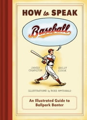 How to Speak Baseball - An Illustrated Guide to Ballpark Banter ebook by James Charlton,Sally Cook,Ross MacDonald