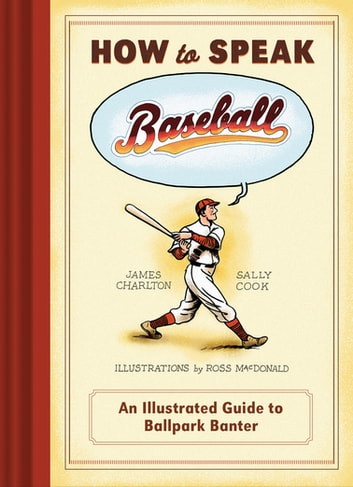How to Speak Baseball - An Illustrated Guide to Ballpark Banter ebook by James Charlton,Sally Cook