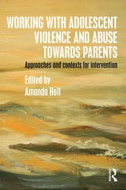Working with Adolescent Violence and Abuse Towards Parents - Approaches and Contexts for Intervention ebook by Amanda Holt