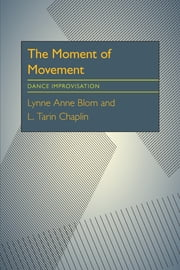 The Moment Of Movement - Dance Improvisation ebook by Lynne Anne Blom,L. Tarin Chaplin