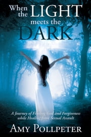 When The Light Meets The Dark: A Journey Of Finding God And Forgiveness While Healing From Sexual Assault ebook by Amy Pollpeter