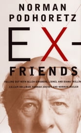 Ex-Friends - Falling Out With Allen Ginsberg, Lionel and Diana Trilling, Lillian Hannah Arendt, and Norman Mailer ebook by Norman Podhoretz