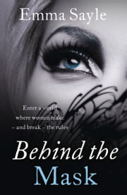Behind the Mask: Enter a World Where Women Make - and Break - the Rules ebook by Emma Sayle
