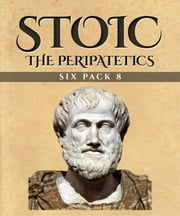 Stoic Six Pack 8 - The Peripatetics - Lyco of Troas, Aristotelian Proportion, Strato of Lampsacus, Life of Aristotle, Theophrastus and Post-Aristotle: The Stoics ebook by Diogenes Laërtius