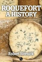 Roquefort, A History ebook by Robert Wernick