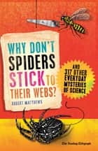 Why Don't Spiders Stick to Their Webs? - And 317 Other Everyday Mysteries of Science ebook by Robert Matthews