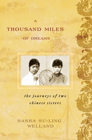 A Thousand Miles of Dreams - The Journeys of Two Chinese Sisters ebook by Sasha Su-Ling Welland