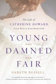 Young and Damned and Fair - The Life of Catherine Howard, Fifth Wife of King Henry VIII ebook by Mr. Gareth Russell