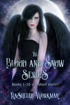 The Blood and Snow Series: Books 1-10 + 6 Short Stories eBook by RaShelle Workman