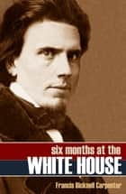 Six Months at the White House ebook by Francis Bicknell Carpenter