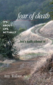 Fear of Death: It's About Life, Actually. Let's Talk About It ebook by Amy Wallace