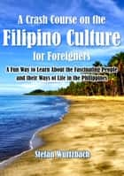 A Crash Course on the Filipino Culture for Foreigners: A Fun Way to Learn About the Fascinating People and their Ways of Life in the Philippines ebook by Stefan Wurtzbach
