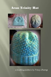 Aran Trinity Hat Knitting Pattern ebook by Tracy Zhang