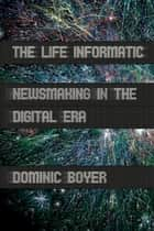 The Life Informatic - Newsmaking in the Digital Era ebook by Dominic Boyer