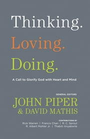 Thinking. Loving. Doing. (Contributions by: R. Albert Mohler Jr., R. C. Sproul, Rick Warren, Francis Chan, John Piper, Thabiti Anyabwile) - A Call to Glorify God with Heart and Mind ebook by John Piper,David Mathis,Thabiti M. Anyabwile,Francis Chan,R. Albert Mohler Jr.,R. C. Sproul,Rick Warren