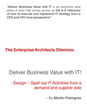 The enterprise architects dilemma: Deliver business value with IT! – Design: Spell out IT activities from a demand and supplier side ebook by Martin Palmgren