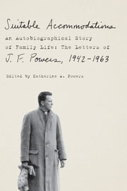 Suitable Accommodations - An Autobiographical Story of Family Life: The Letters of J. F. Powers, 1942-1963 ebook by J. F. Powers,Katherine A. Powers