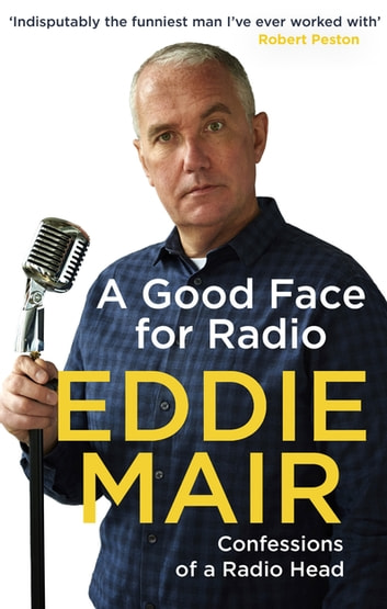 A Good Face for Radio - Confessions of a Radio Head ebook by Eddie Mair