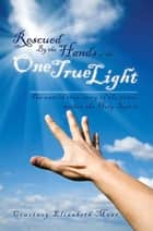 Rescued by the Hands of the One True Light - The Untold True Story of the Power Within the Holy Spirit ebook by Courtney Elizabeth Maas