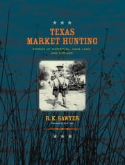 Texas Market Hunting - Stories of Waterfowl, Game Laws, and Outlaws ebook by R. K. Sawyer