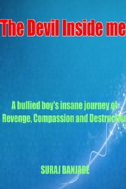 The Devil Inside me - A bullied boy's Journey of revenge, compassion and destruction ebook by Suraj Banjade