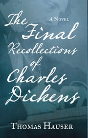 The Final Recollections of Charles Dickens - A Novel ebook by Thomas Hauser
