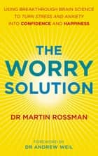 The Worry Solution - Using breakthrough brain science to turn stress and anxiety into confidence and happiness 電子書籍 by Martin Rossman