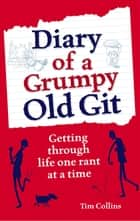Diary of a Grumpy Old Git - Getting through life one rant at a time ebook by Tim Collins