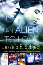 An Alien to Love ebook by Jessica E. Subject