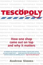 Tescopoly - How One Shop Came Out on Top and Why it Matters ebook by Andrew Simms