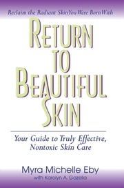 Return to Beautiful Skin - Your Guide to Truly Effective, Nontoxic Skin Care ebook by Myra Michelle Eby, Karolyn A Gazella, Mark Hyman,...