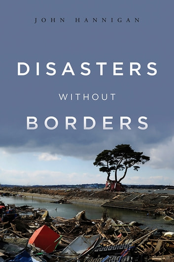Disasters Without Borders - The International Politics of Natural Disasters ebook by John Hannigan