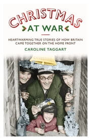Christmas at War - True Stories of How Britain Came Together on the Home Front - True Stories of How Britain Came Together on the Home Front ebook by Caroline Taggart