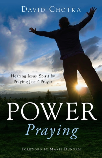 Power Praying - Hearing Jesus Spirit by Praying Jesus Prayer ebook by David Chotka